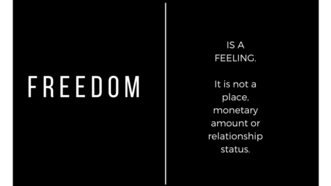 Freedom is a Feeling – Not a Destination or an Amount.