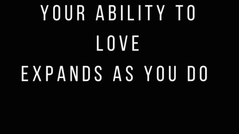 Your Ability to Love Expands as You Do.