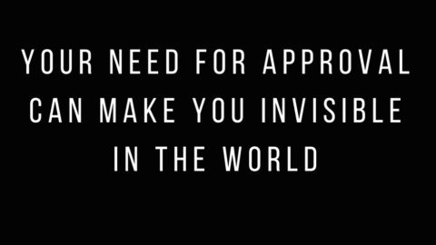 Your need for approval can make you invisible in the world & how to change this.