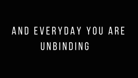 And Everyday You Are Unbinding
