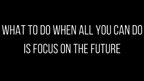 What to do when all you can focus on is the future