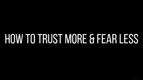 How to Trust More & Fear Less