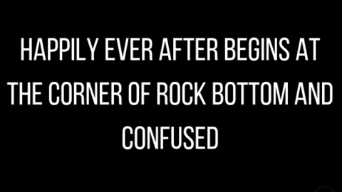 Happily Ever After Begins at the Corner of Rock Bottom and Confused