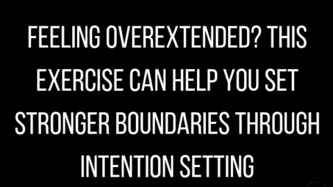 Feeling Overextended? This Exercise Can Help You Set Stronger Boundaries through Intention Setting